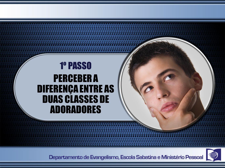 1º PASSO PERCEBER A DIFERENÇA ENTRE AS DUAS CLASSES DE ADORADORES