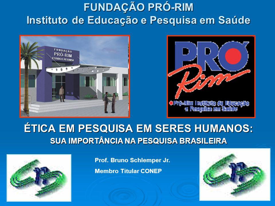 FUNDAÇÃO PRÓ-RIM Instituto de Educação e Pesquisa em Saúde ÉTICA EM PESQUISA EM SERES HUMANOS: SUA IMPORTÂNCIA NA PESQUISA BRASILEIRA Prof.
