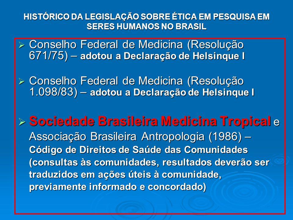 HISTÓRICO DA LEGISLAÇÃO SOBRE ÉTICA EM PESQUISA EM SERES HUMANOS NO BRASIL Conselho Federal de Medicina (Resolução 671/75) – adotou a Declaração de Helsinque I Conselho Federal de Medicina (Resolução 671/75) – adotou a Declaração de Helsinque I Conselho Federal de Medicina (Resolução 1.098/83) – adotou a Declaração de Helsinque I Conselho Federal de Medicina (Resolução 1.098/83) – adotou a Declaração de Helsinque I Sociedade Brasileira Medicina Tropical e Associação Brasileira Antropologia (1986) – Código de Direitos de Saúde das Comunidades (consultas às comunidades, resultados deverão ser traduzidos em ações úteis à comunidade, previamente informado e concordado) Sociedade Brasileira Medicina Tropical e Associação Brasileira Antropologia (1986) – Código de Direitos de Saúde das Comunidades (consultas às comunidades, resultados deverão ser traduzidos em ações úteis à comunidade, previamente informado e concordado)