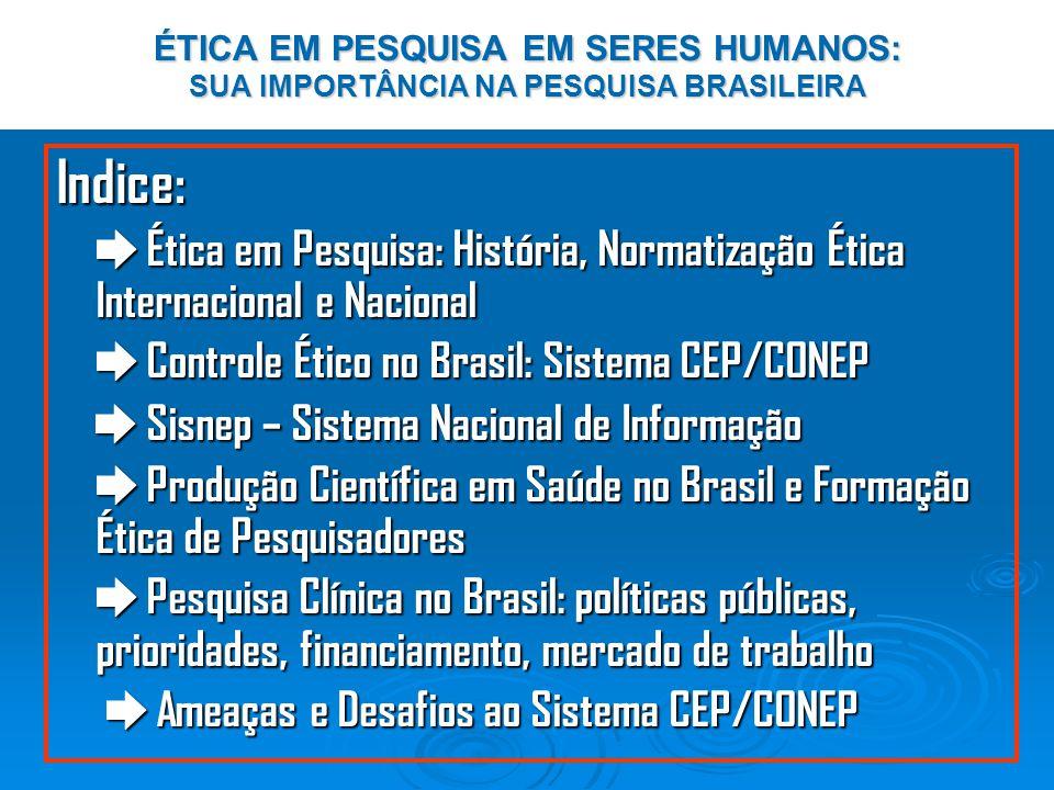 ÉTICA EM PESQUISA EM SERES HUMANOS: SUA IMPORTÂNCIA NA PESQUISA BRASILEIRA Indice: Ética em Pesquisa: História, Normatização Ética Internacional e Nacional Ética em Pesquisa: História, Normatização Ética Internacional e Nacional Controle Ético no Brasil: Sistema CEP/CONEP Controle Ético no Brasil: Sistema CEP/CONEP Sisnep – Sistema Nacional de Informação Sisnep – Sistema Nacional de Informação Produção Científica em Saúde no Brasil e Formação Ética de Pesquisadores Produção Científica em Saúde no Brasil e Formação Ética de Pesquisadores Pesquisa Clínica no Brasil: políticas públicas, prioridades, financiamento, mercado de trabalho Pesquisa Clínica no Brasil: políticas públicas, prioridades, financiamento, mercado de trabalho Ameaças e Desafios ao Sistema CEP/CONEP Ameaças e Desafios ao Sistema CEP/CONEP