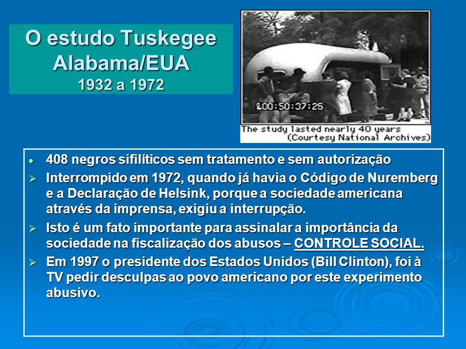O estudo Tuskegee Alabama/EUA 1932 a 1972 408 negros sifilíticos sem tratamento e sem autorização 408 negros sifilíticos sem tratamento e sem autorização Interrompido em 1972, quando já havia o Código de Nuremberg e a Declaração de Helsink, porque a sociedade americana através da imprensa, exigiu a interrupção.