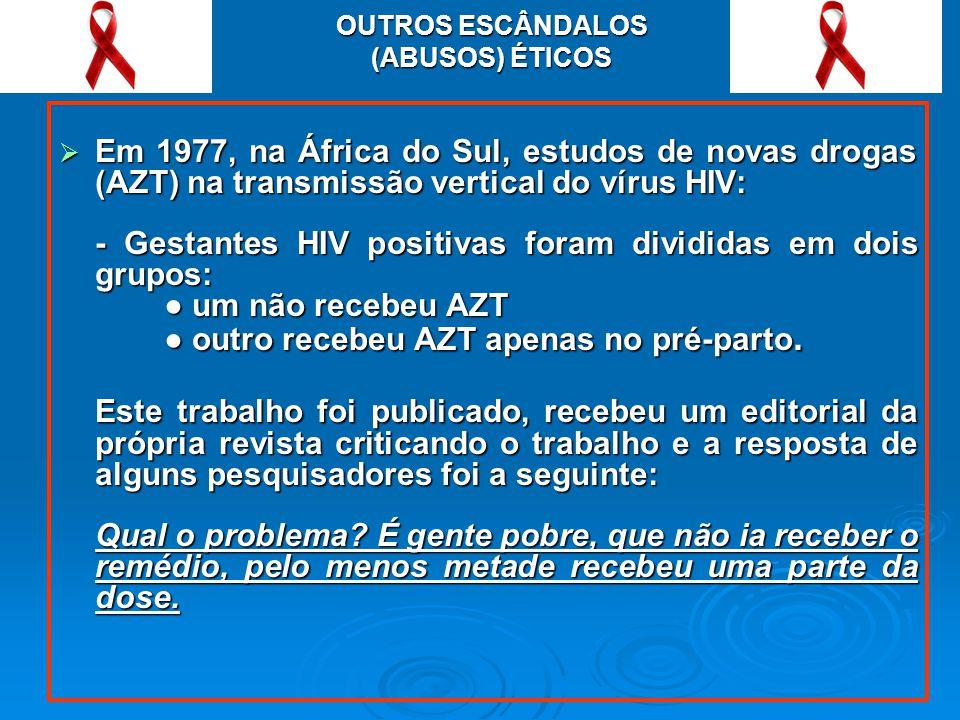 OUTROS ESCÂNDALOS (ABUSOS) ÉTICOS Em 1977, na África do Sul, estudos de novas drogas (AZT) na transmissão vertical do vírus HIV: Em 1977, na África do Sul, estudos de novas drogas (AZT) na transmissão vertical do vírus HIV: - Gestantes HIV positivas foram divididas em dois grupos: um não recebeu AZT um não recebeu AZT outro recebeu AZT apenas no pré-parto.
