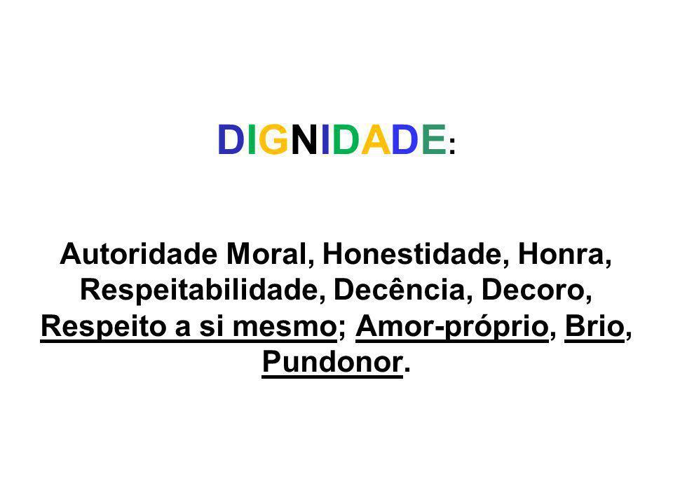 DIGNIDADE : Autoridade Moral, Honestidade, Honra, Respeitabilidade, Decência, Decoro, Respeito a si mesmo; Amor-próprio, Brio, Pundonor.