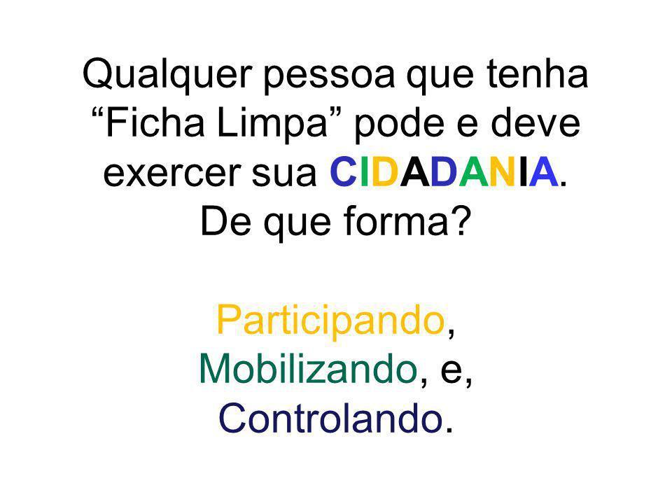Qualquer pessoa que tenha Ficha Limpa pode e deve exercer sua CIDADANIA. De que forma? Participando, Mobilizando, e, Controlando.