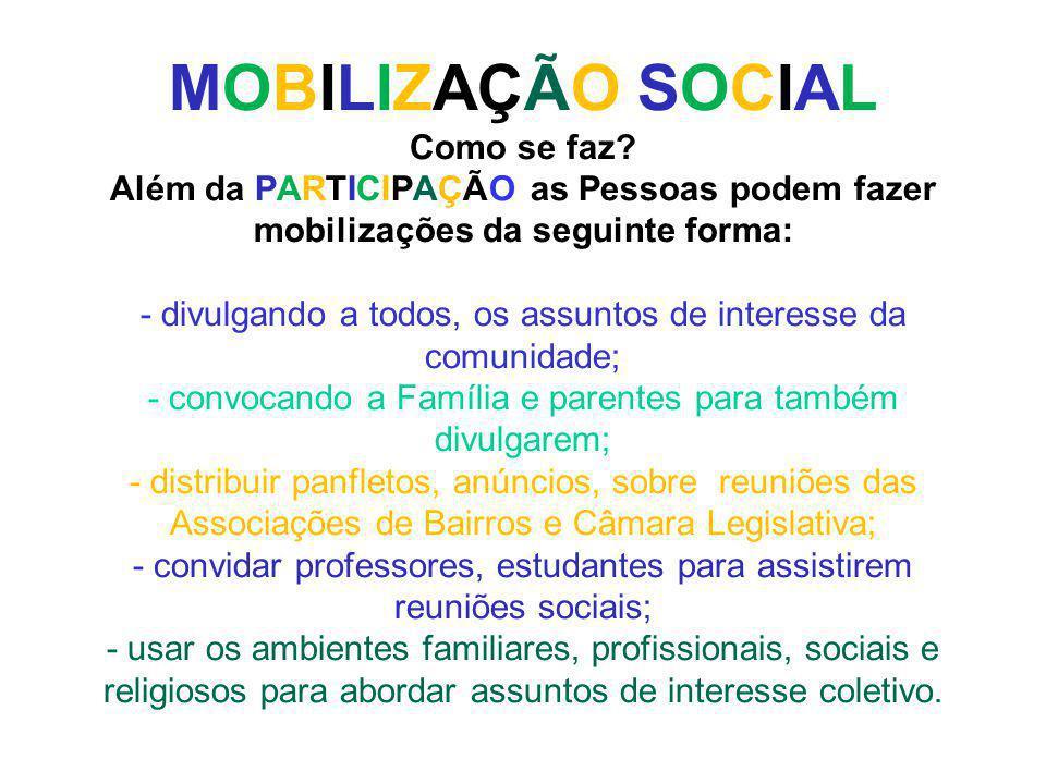 MOBILIZAÇÃO SOCIAL Como se faz? Além da PARTICIPAÇÃO as Pessoas podem fazer mobilizações da seguinte forma: - divulgando a todos, os assuntos de inter