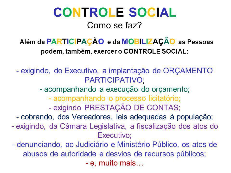 CONTROLE SOCIAL Como se faz? Além da PARTICIPAÇÃO e da MOBILIZAÇÃO as Pessoas podem, também, exercer o CONTROLE SOCIAL: - exigindo, do Executivo, a im