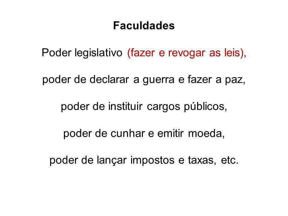 Faculdades Poder legislativo (fazer e revogar as leis), poder de declarar a guerra e fazer a paz, poder de instituir cargos públicos, poder de cunhar
