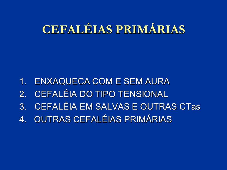 CEFALÉIAS PRIMÁRIAS 1.ENXAQUECA COM E SEM AURA 2.CEFALÉIA DO TIPO TENSIONAL 3.CEFALÉIA EM SALVAS E OUTRAS CTas 4. OUTRAS CEFALÉIAS PRIMÁRIAS