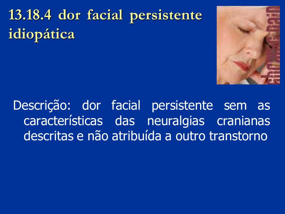 13.18.4 dor facial persistente idiopática Descrição: dor facial persistente sem as características das neuralgias cranianas descritas e não atribuída