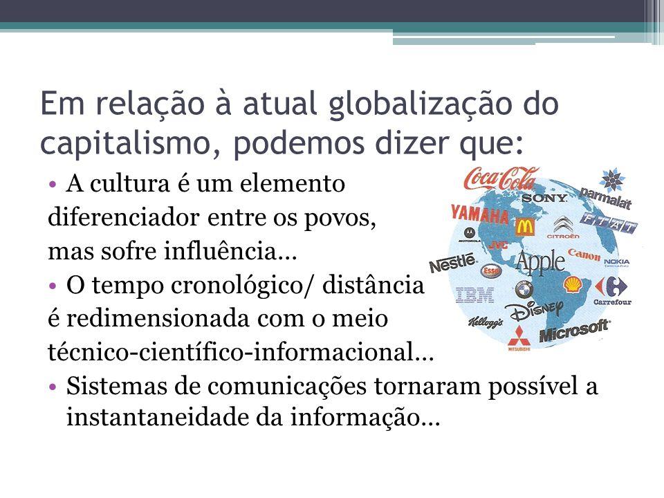 Em relação à atual globalização do capitalismo, podemos dizer que: A cultura é um elemento diferenciador entre os povos, mas sofre influência...