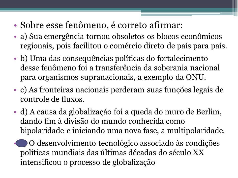 Sobre esse fenômeno, é correto afirmar: a) Sua emergência tornou obsoletos os blocos econômicos regionais, pois facilitou o comércio direto de país para país.