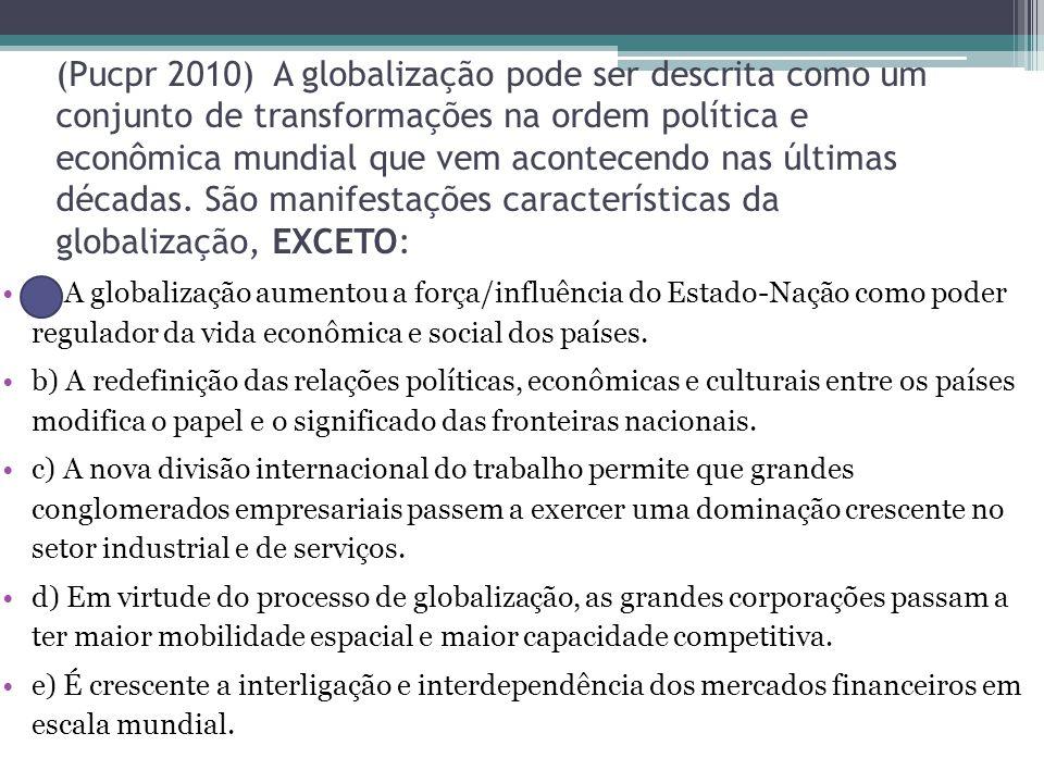 (Pucpr 2010) A globalização pode ser descrita como um conjunto de transformações na ordem política e econômica mundial que vem acontecendo nas últimas décadas.