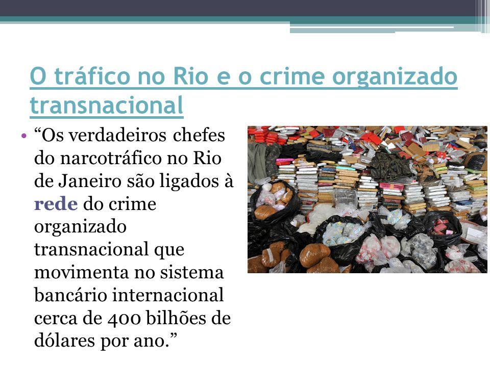 O tráfico no Rio e o crime organizado transnacional Os verdadeiros chefes do narcotráfico no Rio de Janeiro são ligados à rede do crime organizado transnacional que movimenta no sistema bancário internacional cerca de 400 bilhões de dólares por ano.