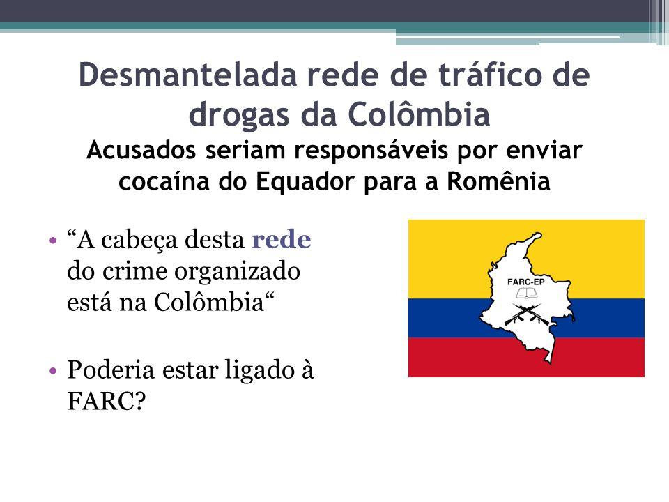 Desmantelada rede de tráfico de drogas da Colômbia Acusados seriam responsáveis por enviar cocaína do Equador para a Romênia A cabeça desta rede do crime organizado está na Colômbia Poderia estar ligado à FARC?