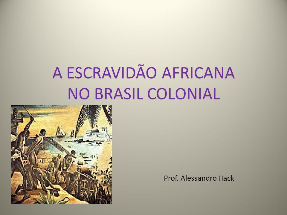 A ESCRAVIDÃO AFRICANA NO BRASIL COLONIAL Prof. Alessandro Hack