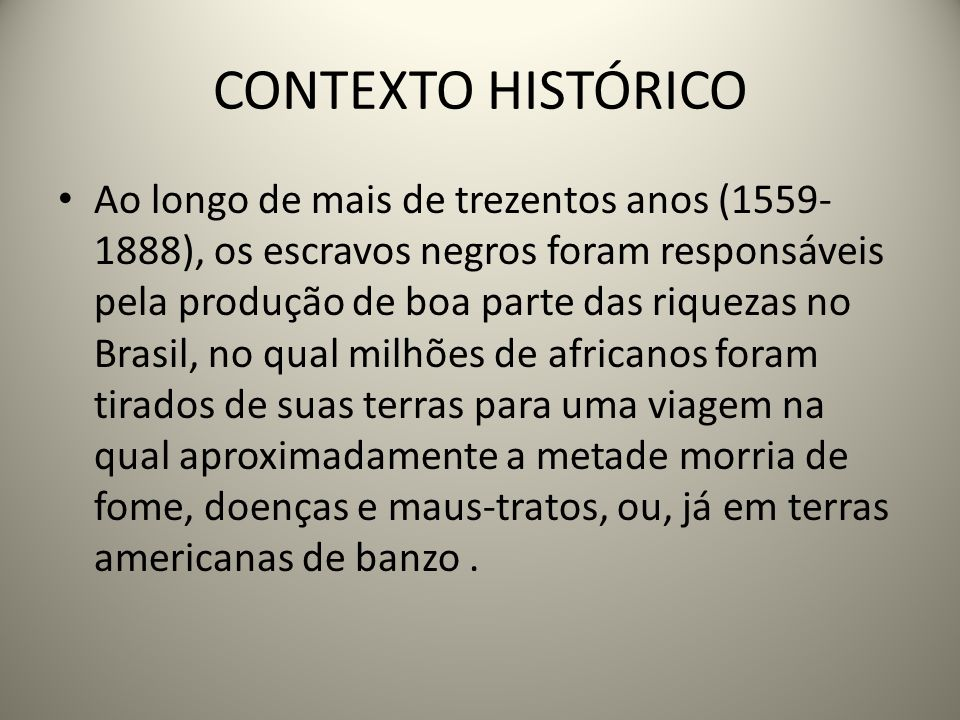 CONTEXTO HISTÓRICO Ao longo de mais de trezentos anos (1559- 1888), os escravos negros foram responsáveis pela produção de boa parte das riquezas no Brasil, no qual milhões de africanos foram tirados de suas terras para uma viagem na qual aproximadamente a metade morria de fome, doenças e maus-tratos, ou, já em terras americanas de banzo.