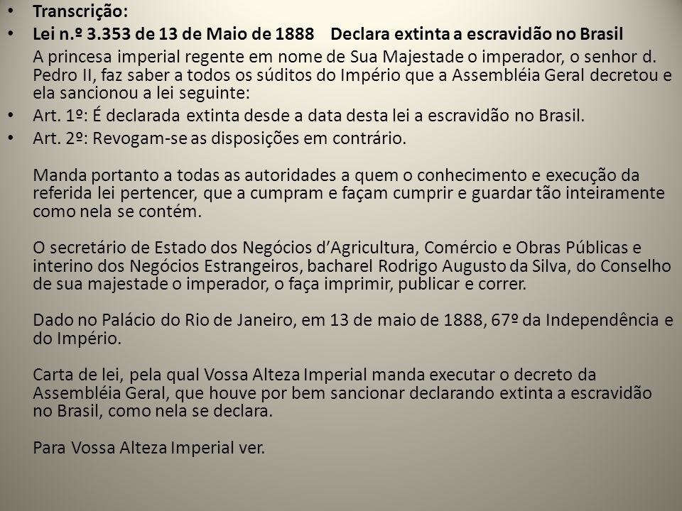 Transcrição: Lei n.º 3.353 de 13 de Maio de 1888 Declara extinta a escravidão no Brasil A princesa imperial regente em nome de Sua Majestade o imperador, o senhor d.