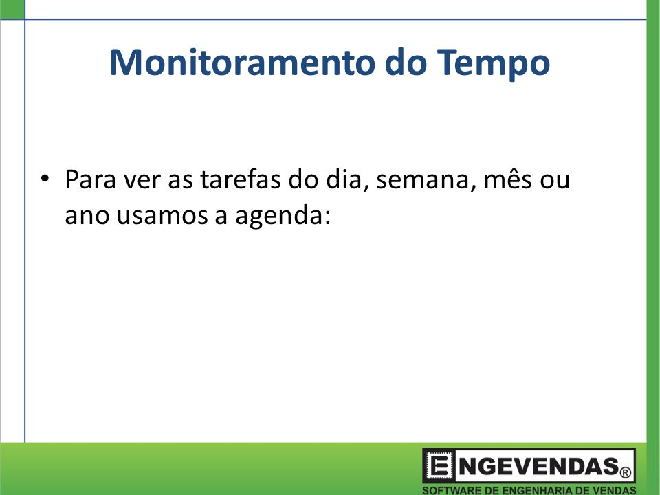 Monitoramento do Tempo Para ver as tarefas do dia, semana, mês ou ano usamos a agenda: