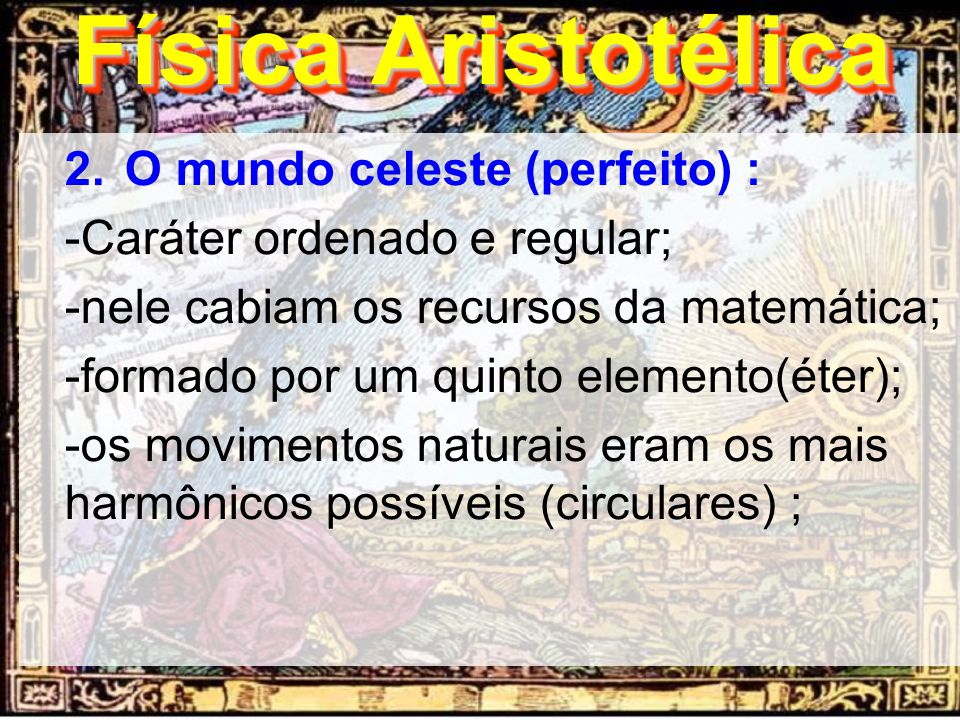 2.O mundo celeste (perfeito) : -Caráter ordenado e regular; -nele cabiam os recursos da matemática; -formado por um quinto elemento(éter); -os movimen