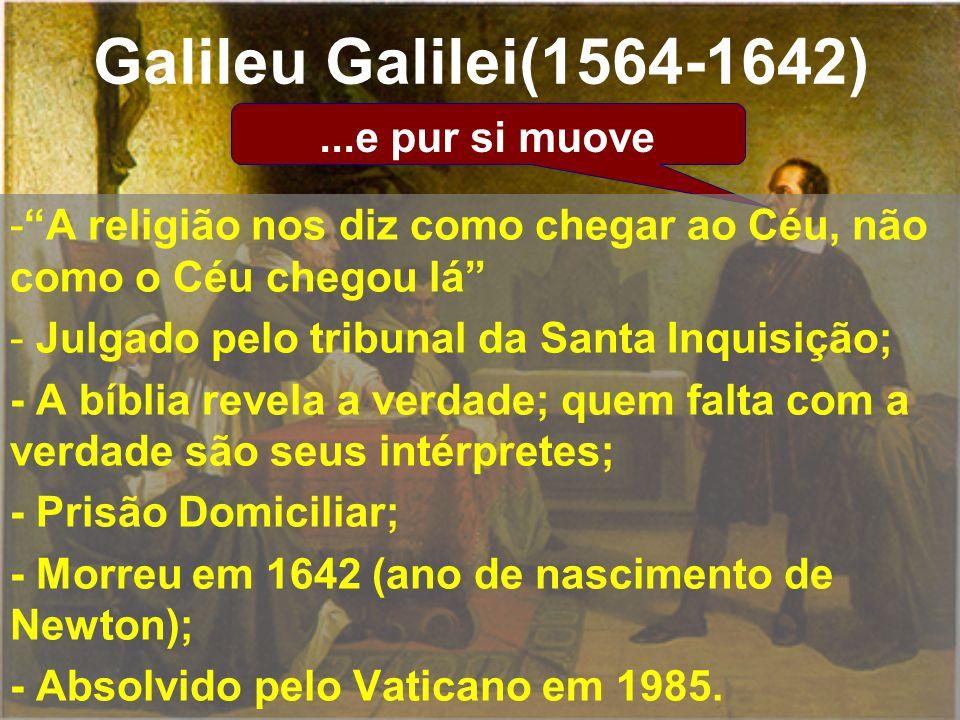 ...e pur si muove Galileu Galilei(1564-1642) -A religião nos diz como chegar ao Céu, não como o Céu chegou lá - Julgado pelo tribunal da Santa Inquisi