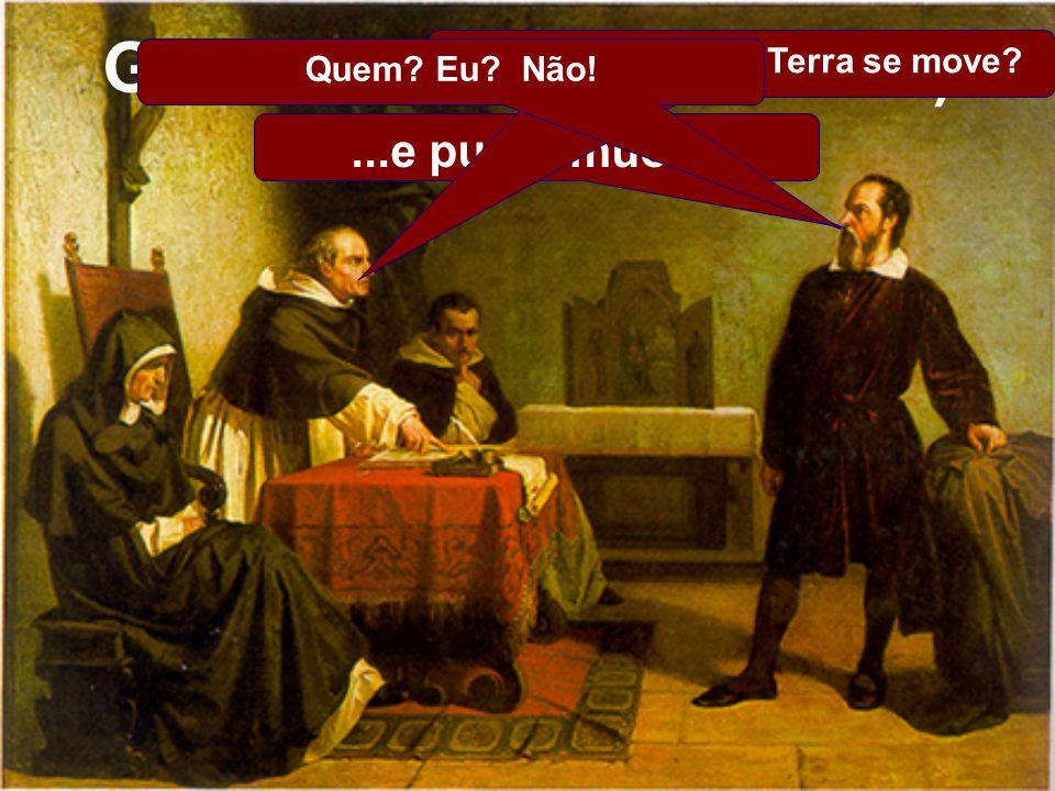 ...e pur si muove Galileu Galilei(1564-1642) Você afirma que a Terra se move? Quem? Eu? Não!
