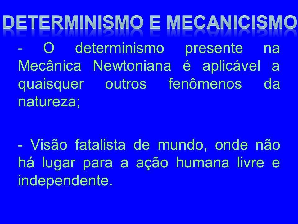 - O determinismo presente na Mecânica Newtoniana é aplicável a quaisquer outros fenômenos da natureza; - Visão fatalista de mundo, onde não há lugar p