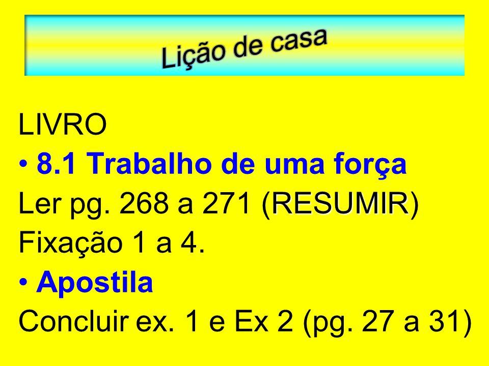 LIVRO 8.1 Trabalho de uma força RESUMIR Ler pg. 268 a 271 (RESUMIR) Fixação 1 a 4. Apostila Concluir ex. 1 e Ex 2 (pg. 27 a 31)