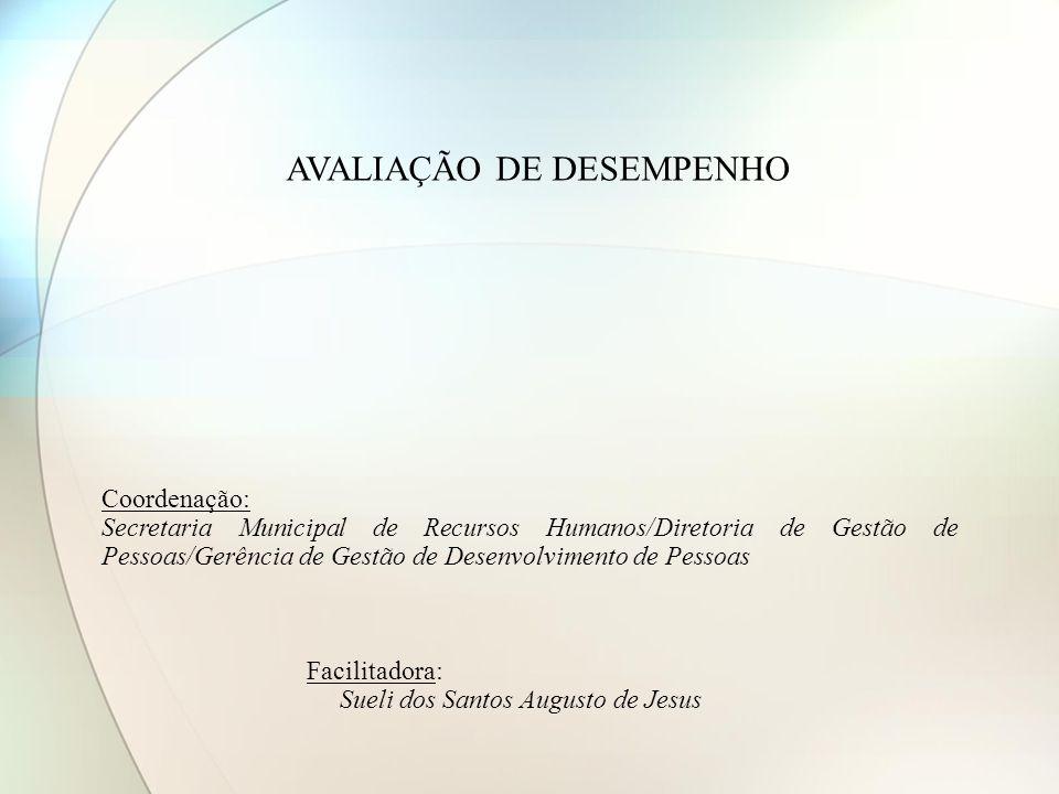 AVALIAÇÃO DE DESEMPENHO Coordenação: Secretaria Municipal de Recursos Humanos/Diretoria de Gestão de Pessoas/Gerência de Gestão de Desenvolvimento de Pessoas Facilitadora: Sueli dos Santos Augusto de Jesus