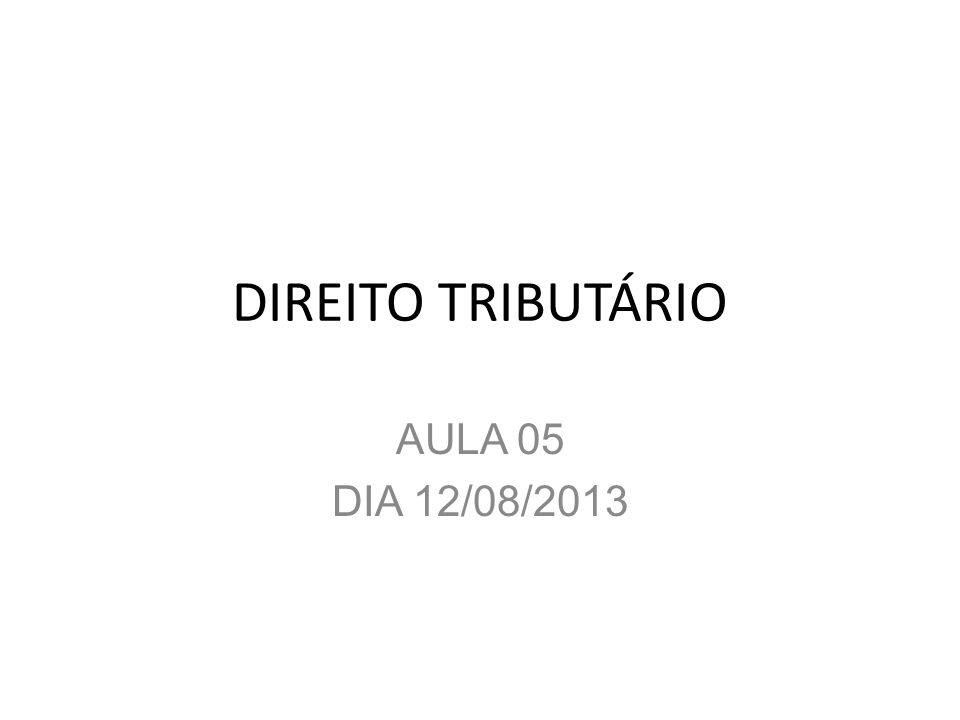 DIREITO TRIBUTÁRIO AULA 05 DIA 12/08/2013