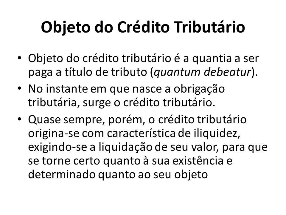 Objeto do Crédito Tributário Objeto do crédito tributário é a quantia a ser paga a título de tributo (quantum debeatur).