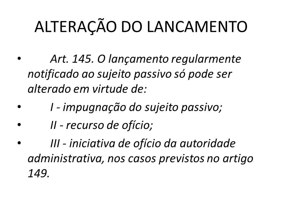 ALTERAÇÃO DO LANCAMENTO Art. 145. O lançamento regularmente notificado ao sujeito passivo só pode ser alterado em virtude de: I - impugnação do sujeit