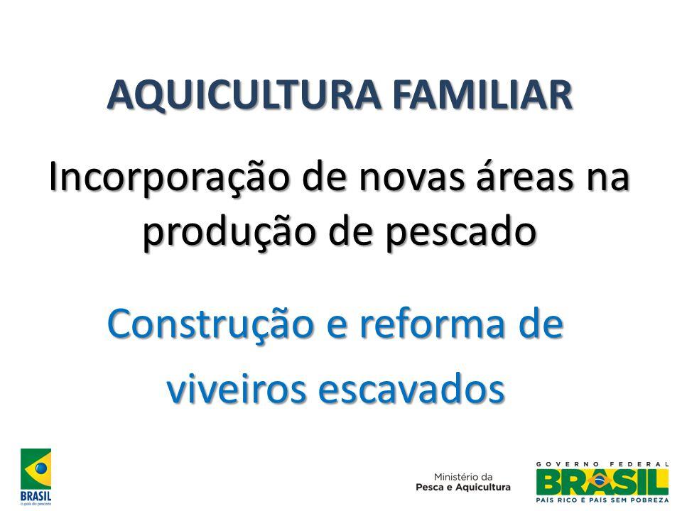 AQUICULTURA FAMILIAR Incorporação de novas áreas na produção de pescado Construção e reforma de viveiros escavados