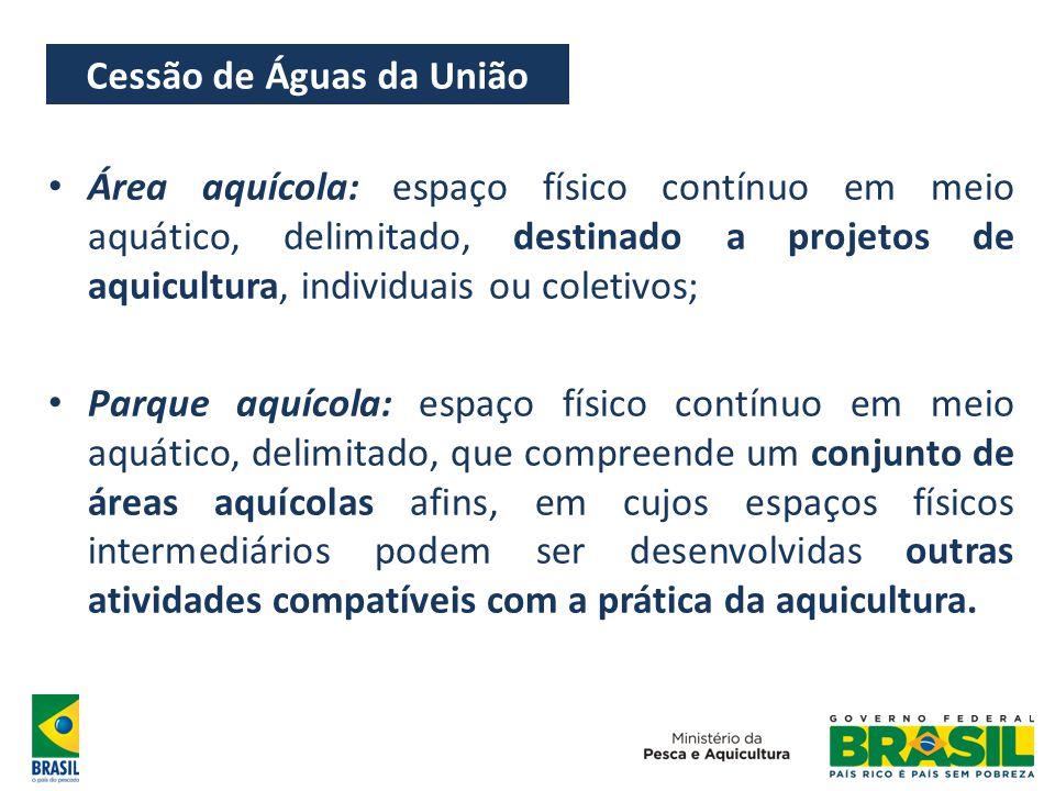 Cessão de Águas da União Área aquícola: espaço físico contínuo em meio aquático, delimitado, destinado a projetos de aquicultura, individuais ou colet