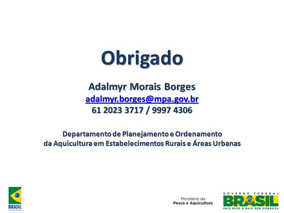 Obrigado Adalmyr Morais Borges adalmyr.borges@mpa.gov.br 61 2023 3717 / 9997 4306 Departamento de Planejamento e Ordenamento da Aquicultura em Estabel