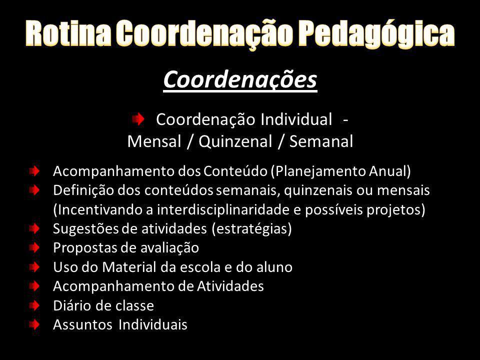 Coordenações Coordenação Individual - Mensal / Quinzenal / Semanal Acompanhamento dos Conteúdo (Planejamento Anual) Definição dos conteúdos semanais,