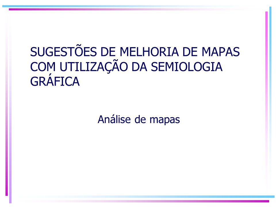 SUGESTÕES DE MELHORIA DE MAPAS COM UTILIZAÇÃO DA SEMIOLOGIA GRÁFICA Análise de mapas