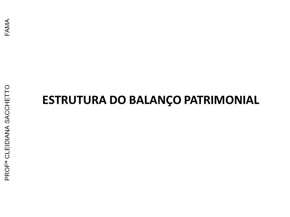 ESTRUTURA DO BALANÇO PATRIMONIAL LEI: 6.404/76 ATIVO ATIVO CIRCULANTE ATIVO REÁLIZAVEL A LONGO PRAZO ATIVO PERMANENTE Investimentos Imobilizado Diferido PASSIVO PASSIVO CIRCULANTE PASSIVO EXIGÍVEL A LONGO PRAZO RESULTADOS DE EXERCÍCIOS FUTUROS PATRIMÔNIO LÍQUIDO Capital Social Reserva de Capital Reserva de Reavaliação Reserva da Lucros Lucros ou Prejuízos Acumulados PROFª CLEIDIANA SACCHETTOFAMA
