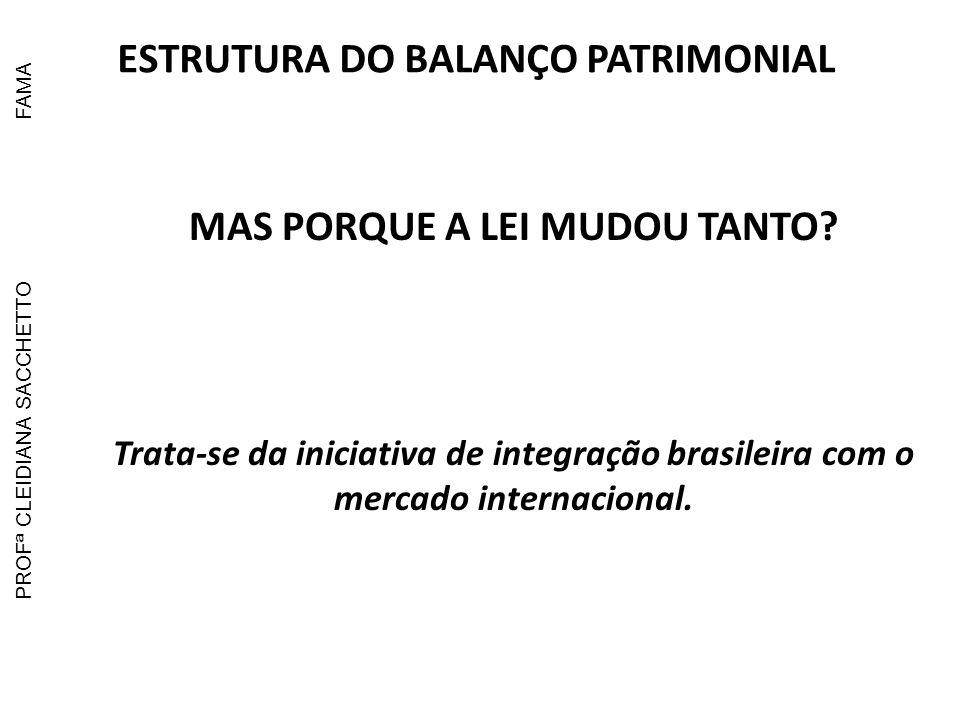 MAS PORQUE A LEI MUDOU TANTO? Trata-se da iniciativa de integração brasileira com o mercado internacional. ESTRUTURA DO BALANÇO PATRIMONIAL PROFª CLEI