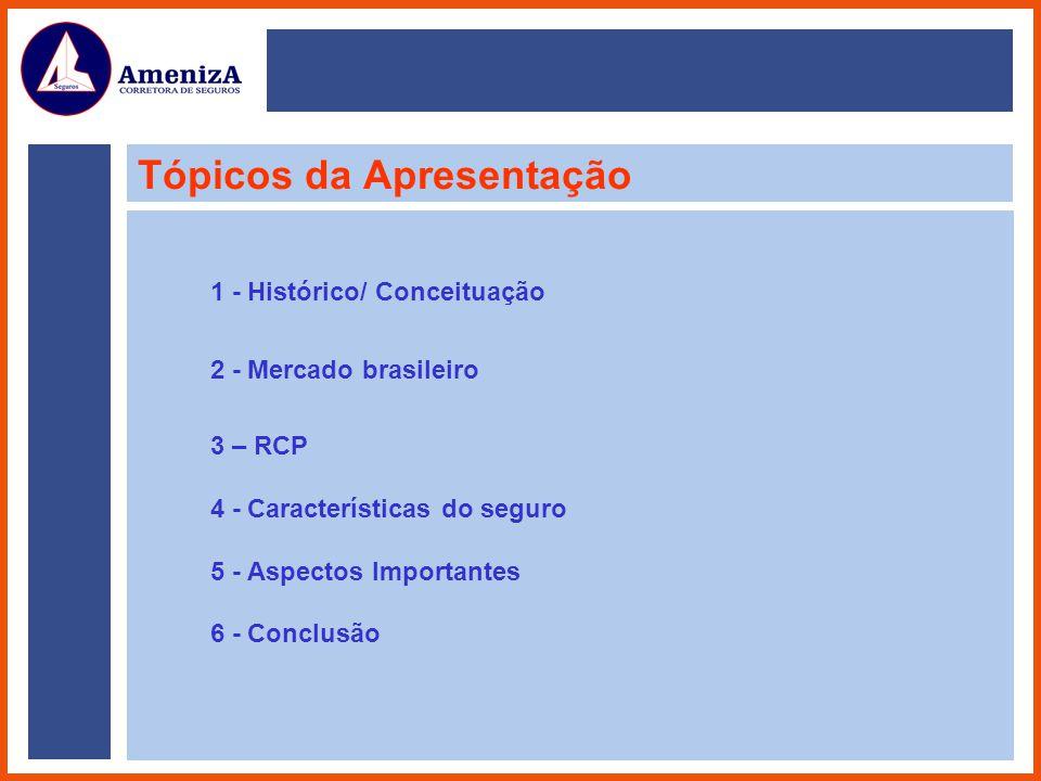 Tópicos da Apresentação 1 - Histórico/ Conceituação 2 - Mercado brasileiro 3 – RCP 4 - Características do seguro 5 - Aspectos Importantes 6 - Conclusã