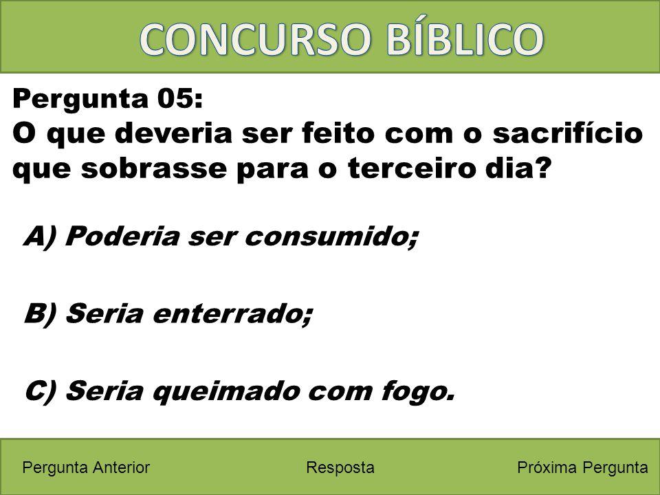 Próxima PerguntaPergunta Anterior A) Poderia ser consumido; Pergunta 05: O que deveria ser feito com o sacrifício que sobrasse para o terceiro dia? Re