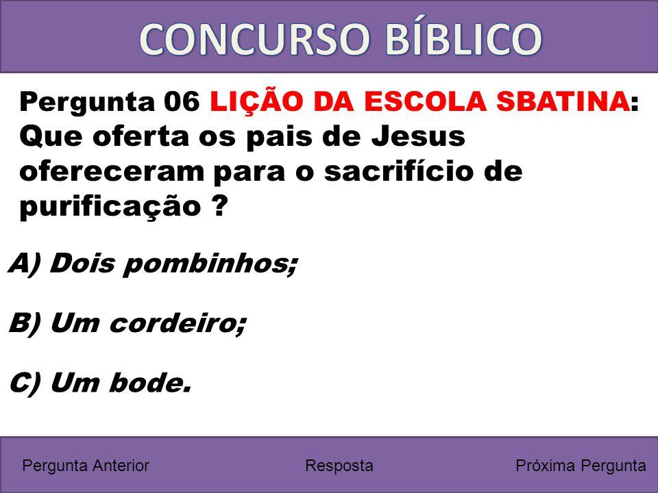Próxima PerguntaPergunta Anterior C) Um bode. Pergunta 06 LIÇÃO DA ESCOLA SBATINA: Que oferta os pais de Jesus ofereceram para o sacrifício de purific