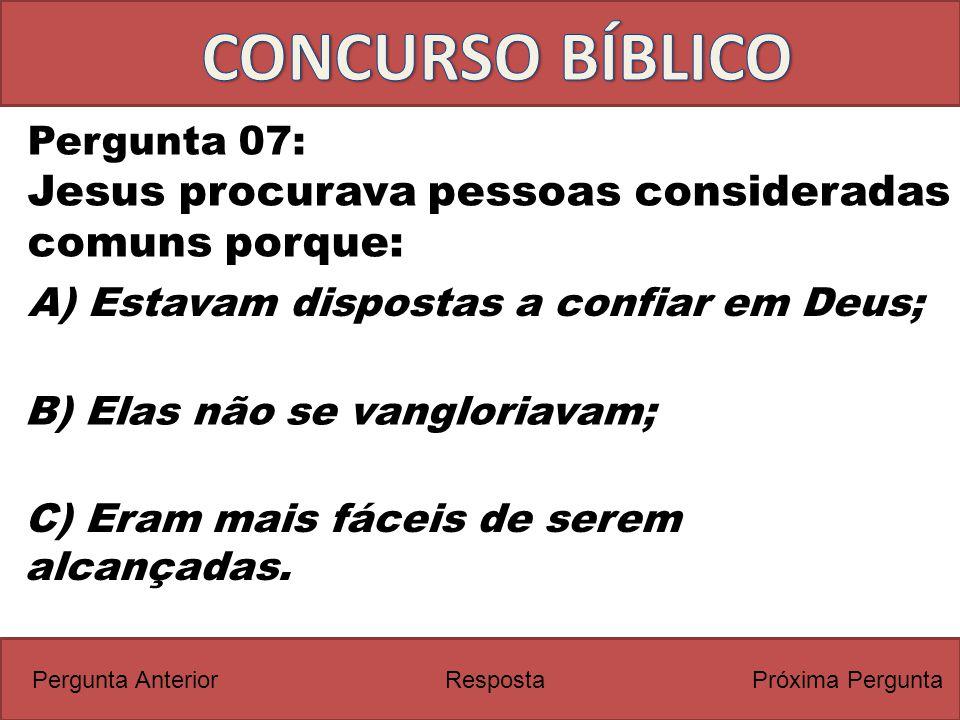 Próxima PerguntaPergunta Anterior Pergunta 07: Jesus procurava pessoas consideradas comuns porque: Resposta C) Eram mais fáceis de serem alcançadas. A