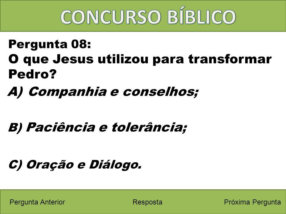 Próxima PerguntaPergunta Anterior C) Oração e Diálogo. Pergunta 08: O que Jesus utilizou para transformar Pedro? Resposta B) Paciência e tolerância ;
