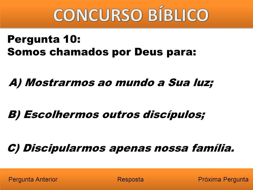 Próxima PerguntaPergunta Anterior A) Mostrarmos ao mundo a Sua luz; Pergunta 10: Somos chamados por Deus para: Resposta B) Escolhermos outros discípul