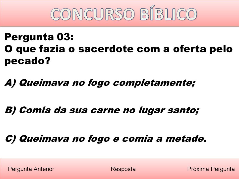 Próxima PerguntaPergunta Anterior B) Comia da sua carne no lugar santo; Pergunta 03: O que fazia o sacerdote com a oferta pelo pecado? Resposta A) Que