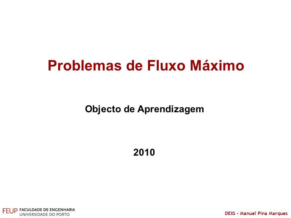 DEIG – Manuel Pina Marques Problemas de Fluxo Máximo Objecto de Aprendizagem 2010
