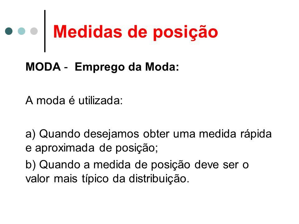 Medidas de posição MODA - Emprego da Moda: A moda é utilizada: a) Quando desejamos obter uma medida rápida e aproximada de posição; b) Quando a medida