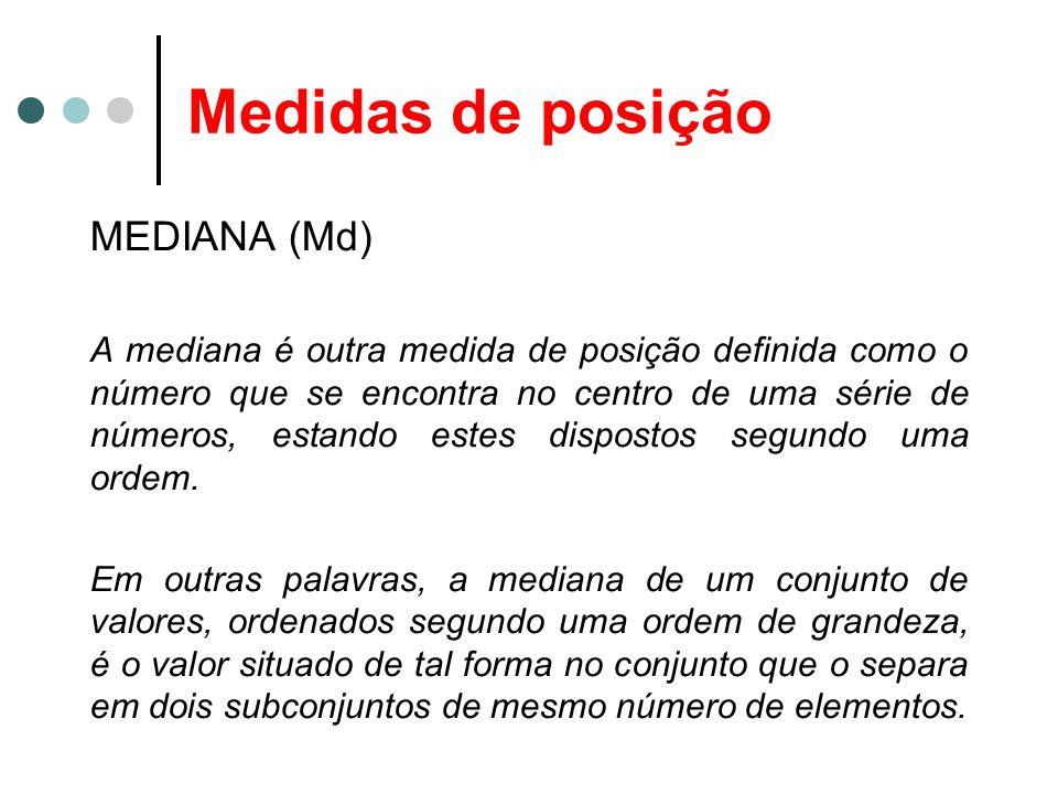 Medidas de posição MEDIANA (Md) A mediana é outra medida de posição definida como o número que se encontra no centro de uma série de números, estando