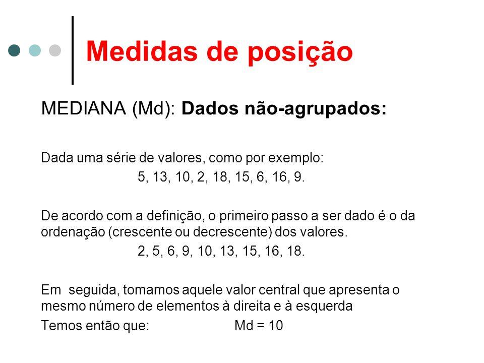 Medidas de posição MEDIANA (Md): Dados não-agrupados: Dada uma série de valores, como por exemplo: 5, 13, 10, 2, 18, 15, 6, 16, 9. De acordo com a def