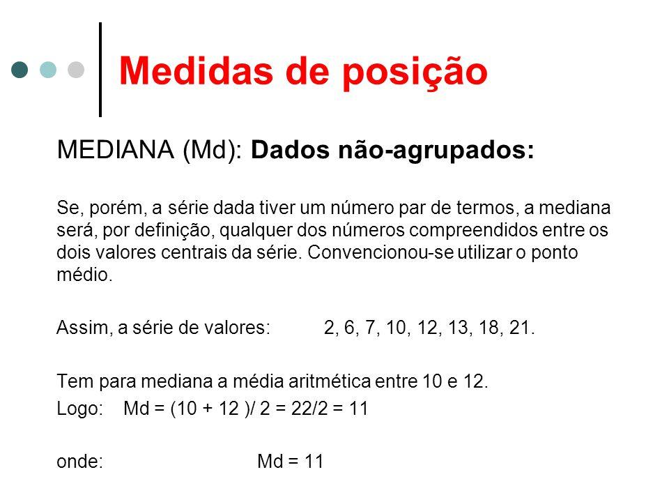 Medidas de posição MEDIANA (Md): Dados não-agrupados: Se, porém, a série dada tiver um número par de termos, a mediana será, por definição, qualquer d